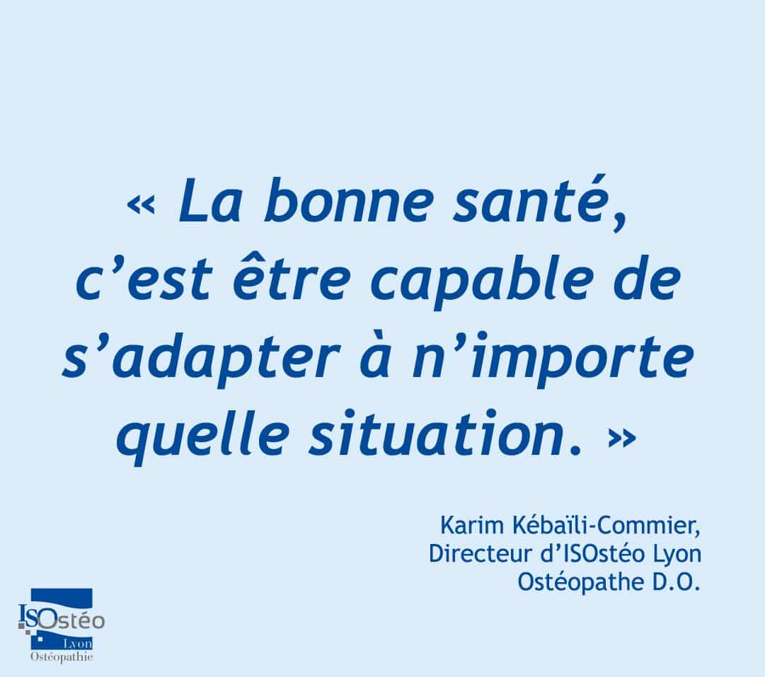 """citation du directeur d'ISOstéo Lyon Ostéopathie, Karim Kébaïli-Commier, ostéopathe D.O. : """"la bonne santé, c'est être capable de s'adapter à n'importe quelle situation."""""""